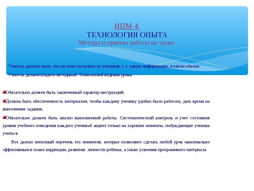 ИПМ 4 ТЕХНОЛОГИЯ ОПЫТА Методы и приемы работы на уроке Учитель должен знать,...