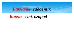 Бакчачы- садовник Бакча - сад, огород