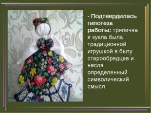 - Подтвердилась гипотеза работы:тряпичная кукла была традиционной игрушкой в