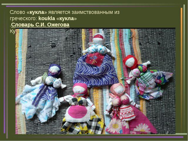 Слово «кукла» является заимствованным из греческого:koukla«кукла» .Словарь...