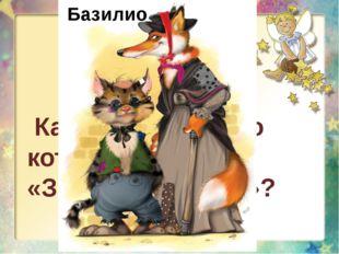 Как звали хитрого кота из сказки «Золотой ключик»? Базилио