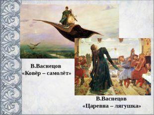 В.Васнецов «Ковёр – самолёт» В.Васнецов «Царевна – лягушка»