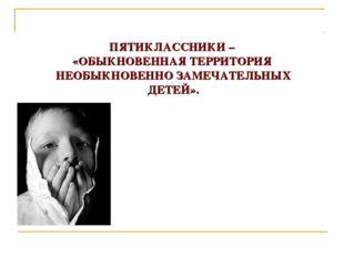ПЯТИКЛАССНИКИ – «ОБЫКНОВЕННАЯ ТЕРРИТОРИЯ НЕОБЫКНОВЕННО ЗАМЕЧАТЕЛЬНЫХ ДЕТЕЙ».