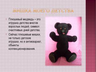 Плюшевый медведь – это игрушка детства многих взрослых людей, символ счастлив