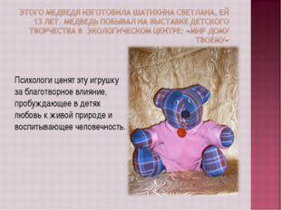 Психологи ценят эту игрушку за благотворное влияние, пробуждающее в детях люб