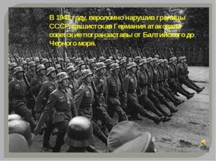В 1941 году, вероломно нарушив границы СССР, фашистская Германия атаковала со
