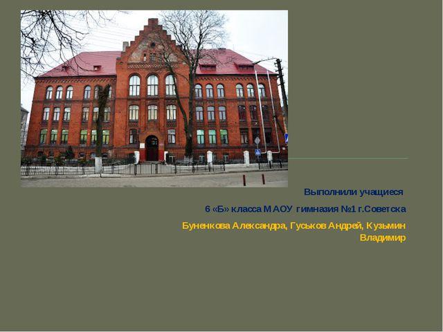 Выполнили учащиеся 6 «Б» класса МАОУ гимназия №1 г.Советска Буненкова Алекса...