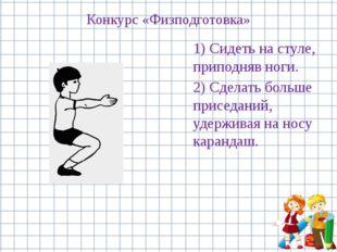 Конкурс «Физподготовка» 1) Сидеть на стуле, приподняв ноги. 2) Сделать больше
