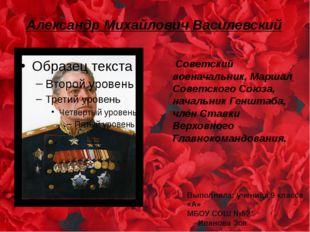 Александр Михайлович Василевский Советский военачальник, Маршал Советского Со