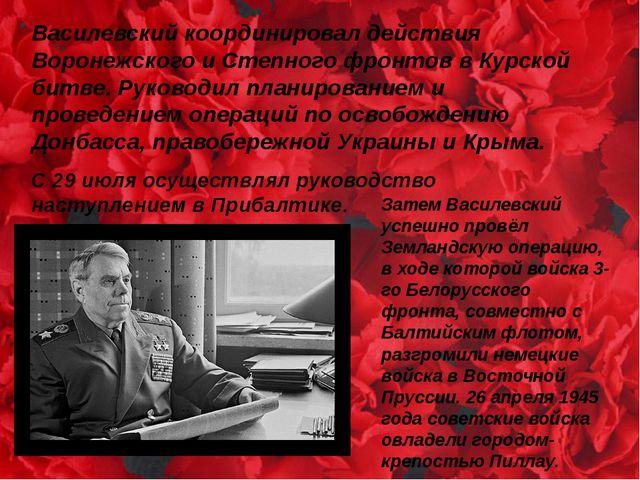 Василевский координировал действия Воронежского и Степного фронтов в Курской...