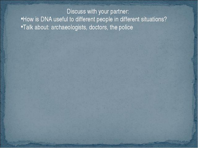 Discuss with your partner: How is DNA useful to different people in different...