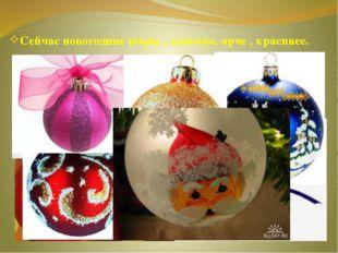 Сейчас новогодние шары , конечно, ярче , красивее.