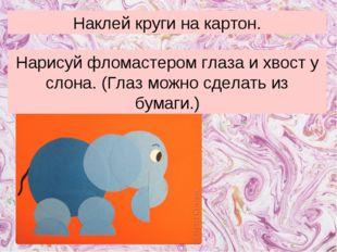Наклей круги на картон. Нарисуй фломастером глаза и хвост у слона. (Глаз можн