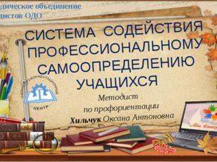 Методист по профориентации Хильчук Оксана Антоновна СИСТЕМА СОДЕЙСТВИЯ ПРОФЕС