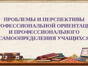 ПРОБЛЕМЫ И ПЕРСПЕКТИВЫ ПРОФЕССИОНАЛЬНОЙ ОРИЕНТАЦИИ И ПРОФЕССИОНАЛЬНОГО САМООП