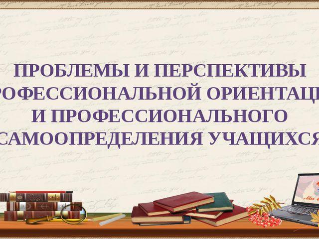 ПРОБЛЕМЫ И ПЕРСПЕКТИВЫ ПРОФЕССИОНАЛЬНОЙ ОРИЕНТАЦИИ И ПРОФЕССИОНАЛЬНОГО САМООП...