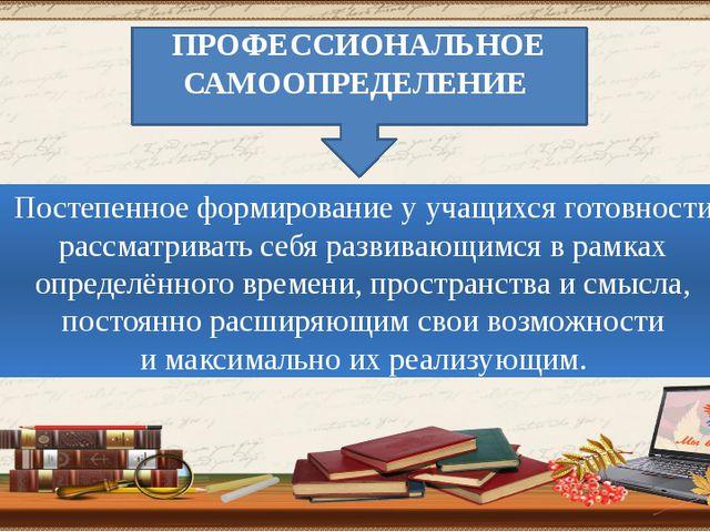 ПРОФЕССИОНАЛЬНОЕ САМООПРЕДЕЛЕНИЕ Постепенное формирование у учащихся готовнос...