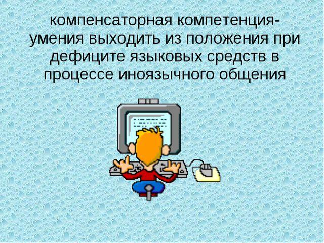 компенсаторная компетенция- умения выходить из положения при дефиците языковы...