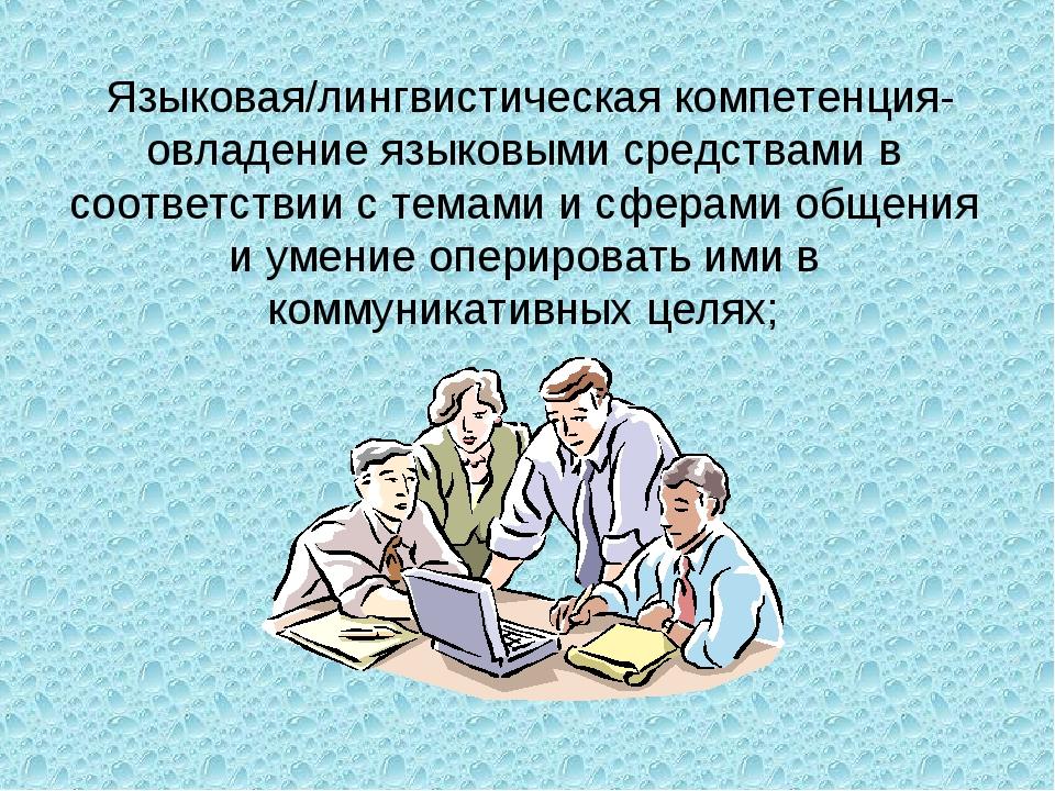 Языковая/лингвистическая компетенция- овладение языковыми средствами в соотв...