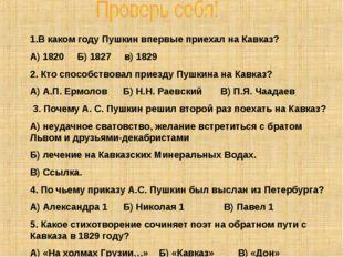 В каком году Пушкин впервые приехал на Кавказ? А) 1820 Б) 1827 в) 1829 2. Кто