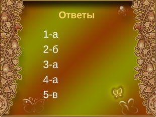 Ответы 1-а 2-б 3-а 4-а 5-в