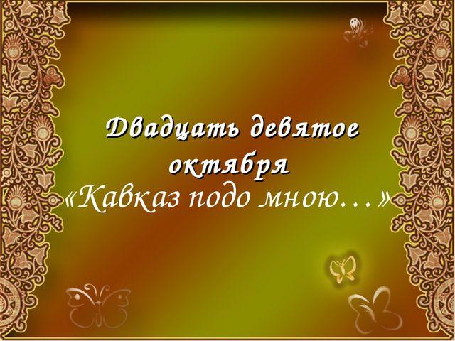 Двадцать девятое октября «Кавказ подо мною…»