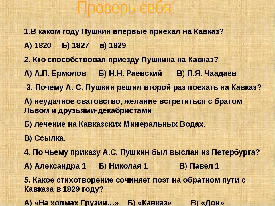 В каком году Пушкин впервые приехал на Кавказ? А) 1820 Б) 1827 в) 1829 2. Кто...