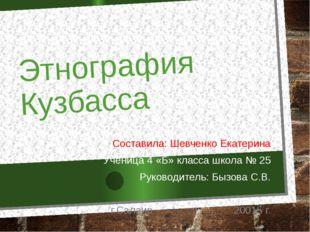 Этнография Кузбасса Составила: Шевченко Екатерина Ученица 4 «Б» класса школа