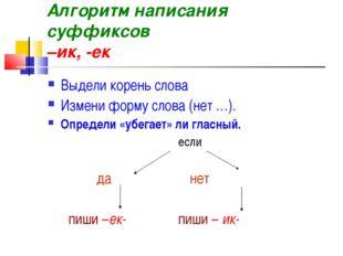 Алгоритм написания суффиксов –ик, -ек Выдели корень слова Измени форму слова