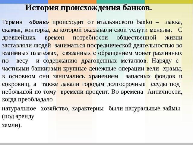 История происхождения банков. Термин «банк» происходит от итальянского banko...