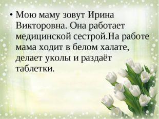Мою маму зовут Ирина Викторовна. Она работает медицинской сестрой.На работе м