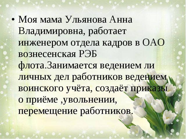 Моя мама Ульянова Анна Владимировна, работает инженером отдела кадров в ОАО в...