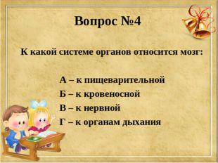 Вопрос №4 К какой системе органов относится мозг: А – к пищеварительной Б – к