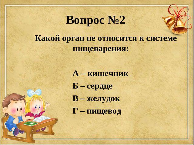 Вопрос №2 Какой орган не относится к системе пищеварения: А – кишечник Б – се...
