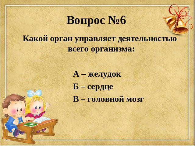 Вопрос №6 Какой орган управляет деятельностью всего организма: А – желудок Б...