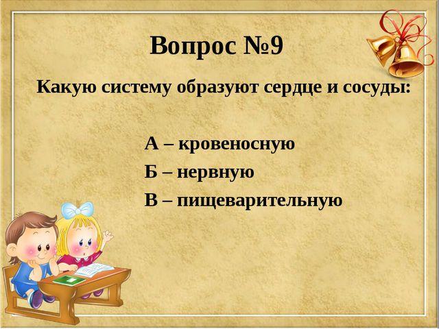 Вопрос №9 Какую систему образуют сердце и сосуды: А – кровеносную Б – нервную...