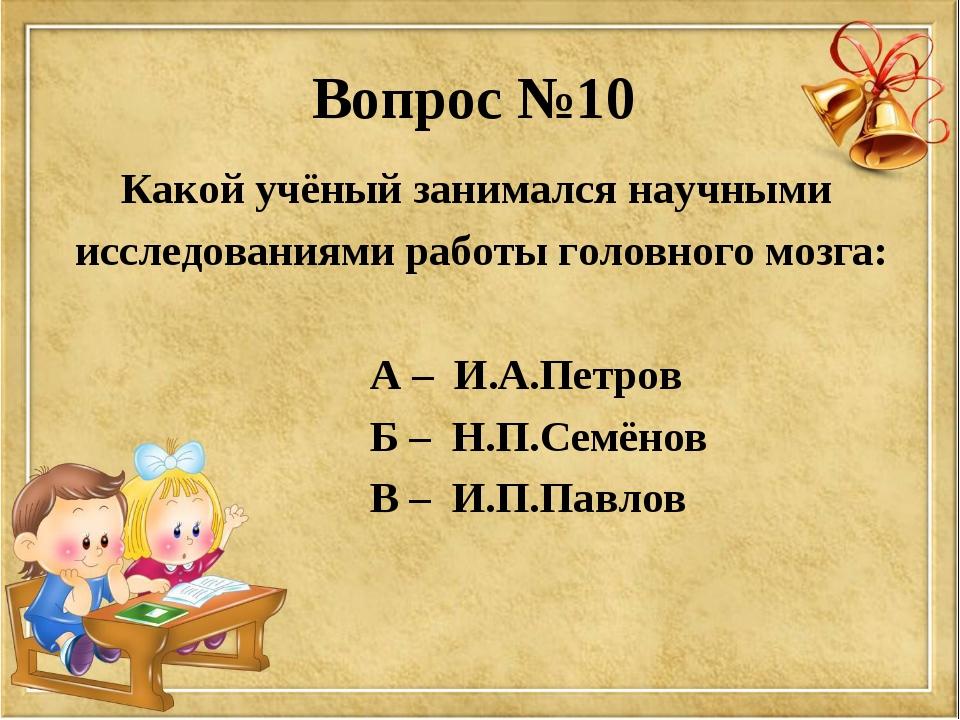 Вопрос №10 Какой учёный занимался научными исследованиями работы головного мо...