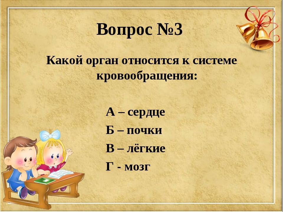 Вопрос №3 Какой орган относится к системе кровообращения: А – сердце Б – почк...