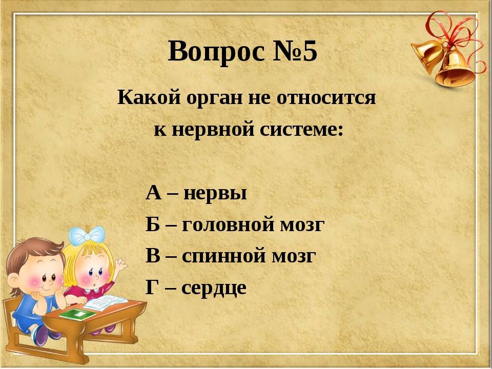 Вопрос №5 Какой орган не относится к нервной системе: А – нервы Б – головной...