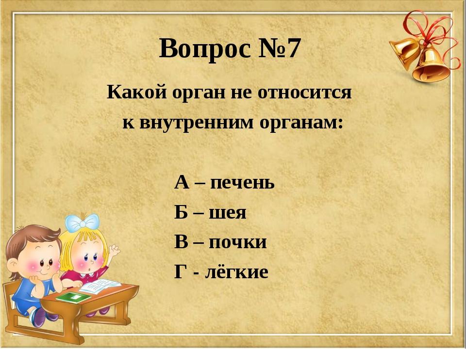 Вопрос №7 Какой орган не относится к внутренним органам: А – печень Б – шея В...