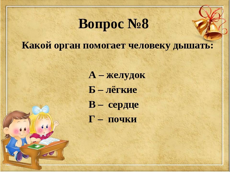 Вопрос №8 Какой орган помогает человеку дышать: А – желудок Б – лёгкие В – се...