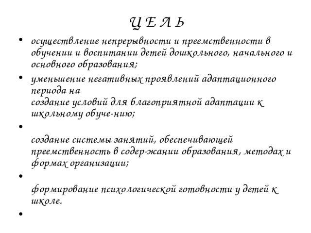 Ц Е Л Ь осуществление непрерывности и преемственности в обучении и воспитании...