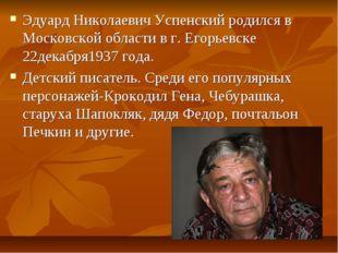 Эдуард Николаевич Успенский родился в Московской области в г. Егорьевске 22д