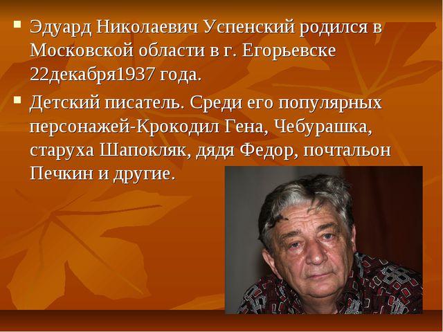 Эдуард Николаевич Успенский родился в Московской области в г. Егорьевске 22д...