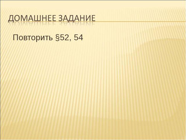 Повторить §52, 54   Повторить §52, 54