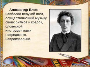 Александр Блок - наиболее певучий поэт, осуществляющий музыку своих ритмов и
