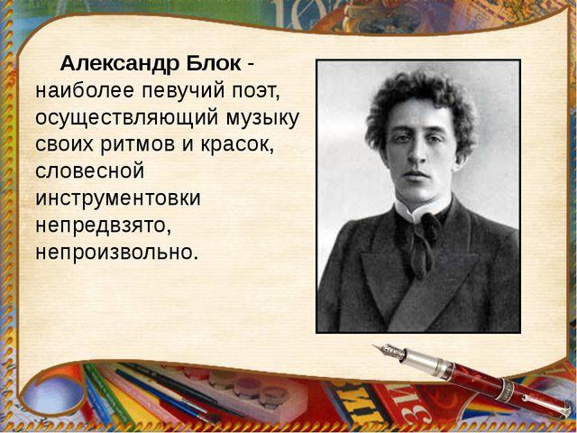 Александр Блок - наиболее певучий поэт, осуществляющий музыку своих ритмов и...