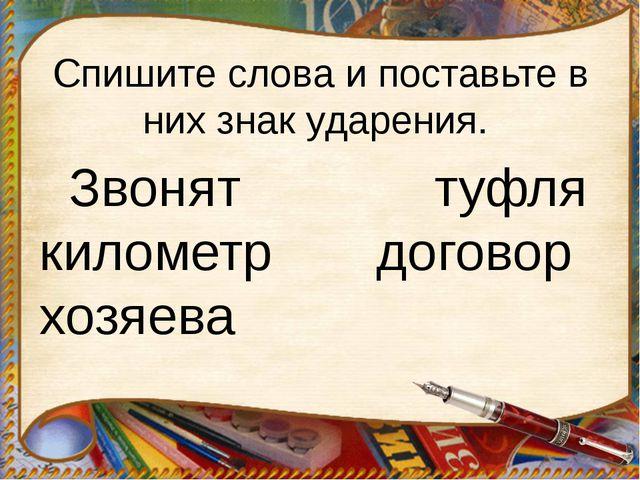 Спишите слова и поставьте в них знак ударения. Звонят туфля километр договор...
