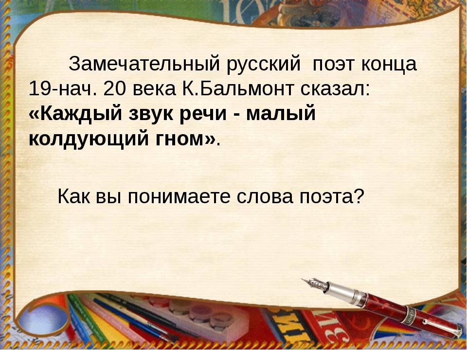 Замечательный русский поэт конца 19-нач. 20 века К.Бальмонт сказал: «Каждый...
