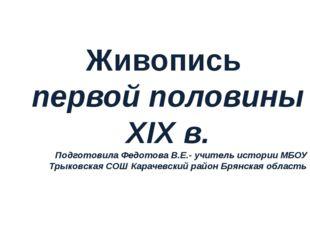 Живопись первой половины XIX в. Подготовила Федотова В.Е.- учитель истории МБ